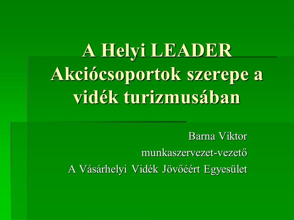 A Helyi LEADER Akciócsoportok szerepe a vidék turizmusában Barna Viktor munkaszervezet-vezető A Vásárhelyi Vidék Jövőéért Egyesület