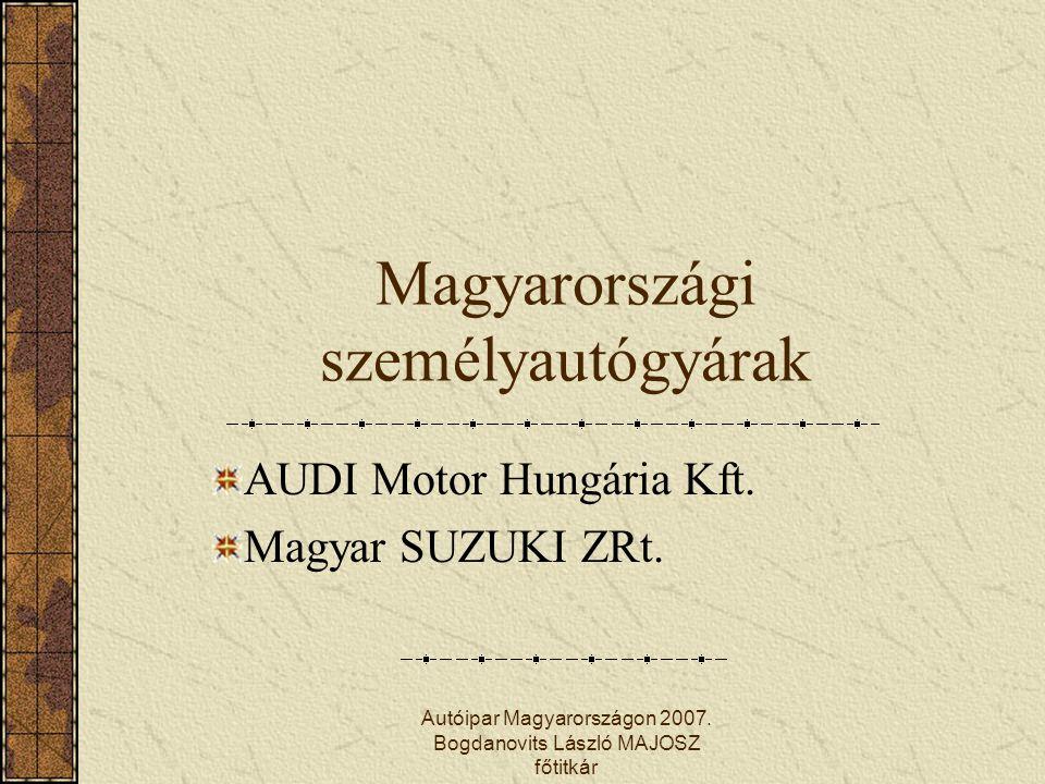 Autóipar Magyarországon 2007. Bogdanovits László MAJOSZ főtitkár Magyarországi személyautógyárak AUDI Motor Hungária Kft. Magyar SUZUKI ZRt.