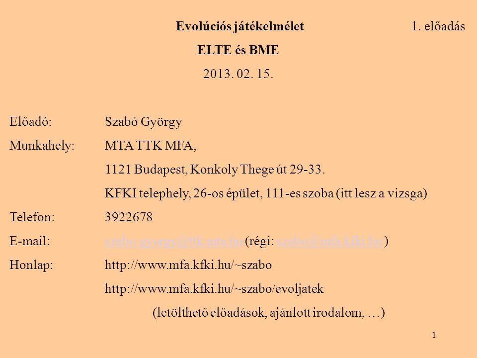 1 Evolúciós játékelmélet 1. előadás ELTE és BME 2013. 02. 15. Előadó:Szabó György Munkahely: MTA TTK MFA, 1121 Budapest, Konkoly Thege út 29-33. KFKI