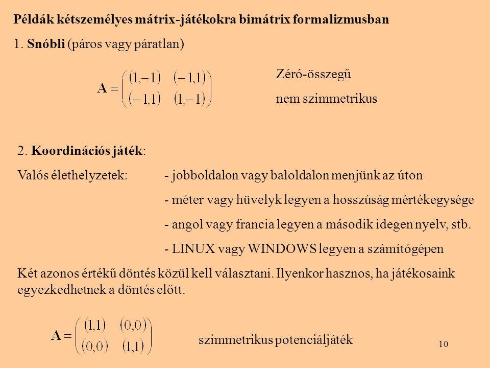 10 Példák kétszemélyes mátrix-játékokra bimátrix formalizmusban 1. Snóbli (páros vagy páratlan) 2. Koordinációs játék: Valós élethelyzetek: - jobbolda