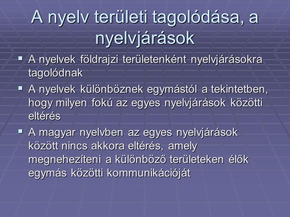 A nyelv területi tagolódása, a nyelvjárások  A nyelvek földrajzi területenként nyelvjárásokra tagolódnak  A nyelvek különböznek egymástól a tekintetben, hogy milyen fokú az egyes nyelvjárások közötti eltérés  A magyar nyelvben az egyes nyelvjárások között nincs akkora eltérés, amely megnehezíteni a különböző területeken élők egymás közötti kommunikációját