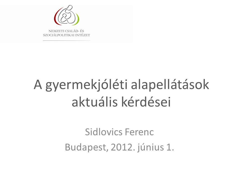 A gyermekjóléti alapellátások aktuális kérdései Sidlovics Ferenc Budapest, 2012. június 1.