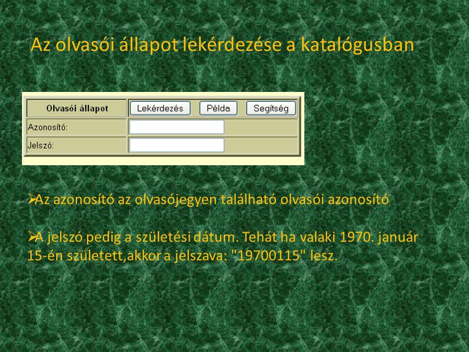 Az olvasói állapot lekérdezése a katalógusban  Az azonosító az olvasójegyen található olvasói azonosító  A jelszó pedig a születési dátum.