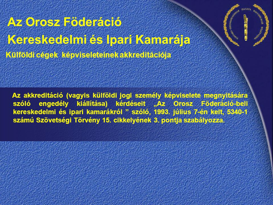 """Az Orosz Föderáció Kereskedelmi és Ipari Kamarája Külföldi cégek képviseleteinek akkreditációja Az akkreditáció (vagyis külföldi jogi személy képviselete megnyitására szóló engedély kiállítása) kérdéseit """"Az Orosz Föderáció-beli kereskedelmi és ipari kamarákról szóló, 1993."""