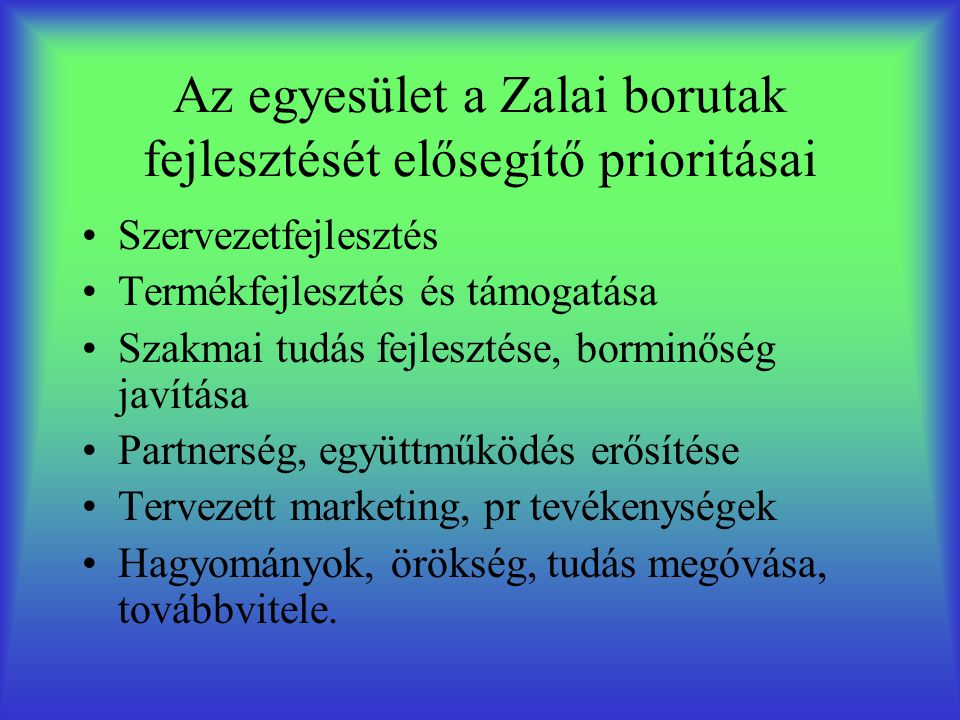 Az egyesület a Zalai borutak fejlesztését elősegítő prioritásai •Szervezetfejlesztés •Termékfejlesztés és támogatása •Szakmai tudás fejlesztése, borminőség javítása •Partnerség, együttműködés erősítése •Tervezett marketing, pr tevékenységek •Hagyományok, örökség, tudás megóvása, továbbvitele.