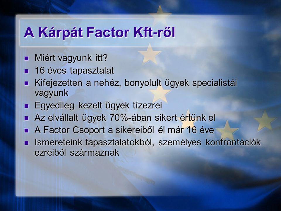 A Kárpát Factor Kft-ről  Miért vagyunk itt?  16 éves tapasztalat  Kifejezetten a nehéz, bonyolult ügyek specialistái vagyunk  Egyedileg kezelt ügy