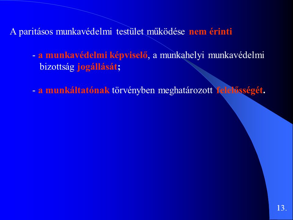 A paritásos munkavédelmi testület működése nem érinti - a munkavédelmi képviselő, a munkahelyi munkavédelmi bizottság jogállását; - a munkáltatónak törvényben meghatározott felelősségét.