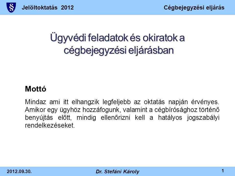 Jelöltoktatás 2012Cégbejegyzési eljárás 2012.09.30. Dr. Stefáni Károly 1 Ügyvédi feladatok és okiratok a cégbejegyzési eljárásban Mottó Mindaz ami itt
