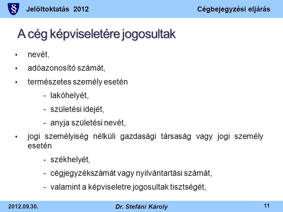 Jelöltoktatás 2012Cégbejegyzési eljárás 2012.09.30. Dr. Stefáni Károly 11 A cég képviseletére jogosultak • nevét, • adóazonosító számát, • természetes