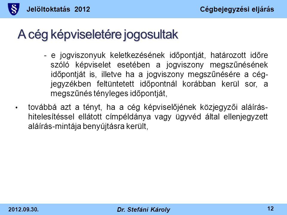 Jelöltoktatás 2012Cégbejegyzési eljárás 2012.09.30. Dr. Stefáni Károly 12 A cég képviseletére jogosultak - e jogviszonyuk keletkezésének időpontját, h