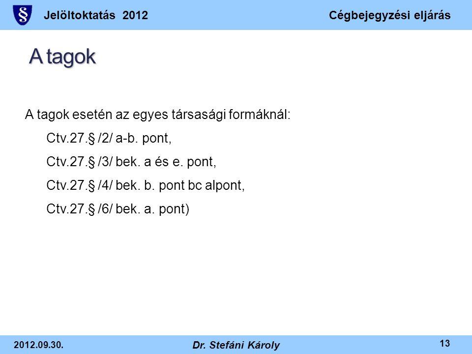 Jelöltoktatás 2012Cégbejegyzési eljárás 2012.09.30. Dr. Stefáni Károly 13 A tagok A tagok esetén az egyes társasági formáknál: Ctv.27.§ /2/ a-b. pont,