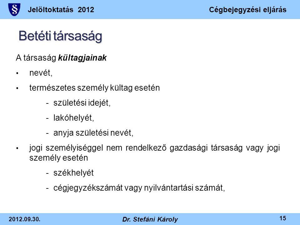 Jelöltoktatás 2012Cégbejegyzési eljárás 2012.09.30. Dr. Stefáni Károly 15 Betéti társaság A társaság kültagjainak • nevét, • természetes személy külta