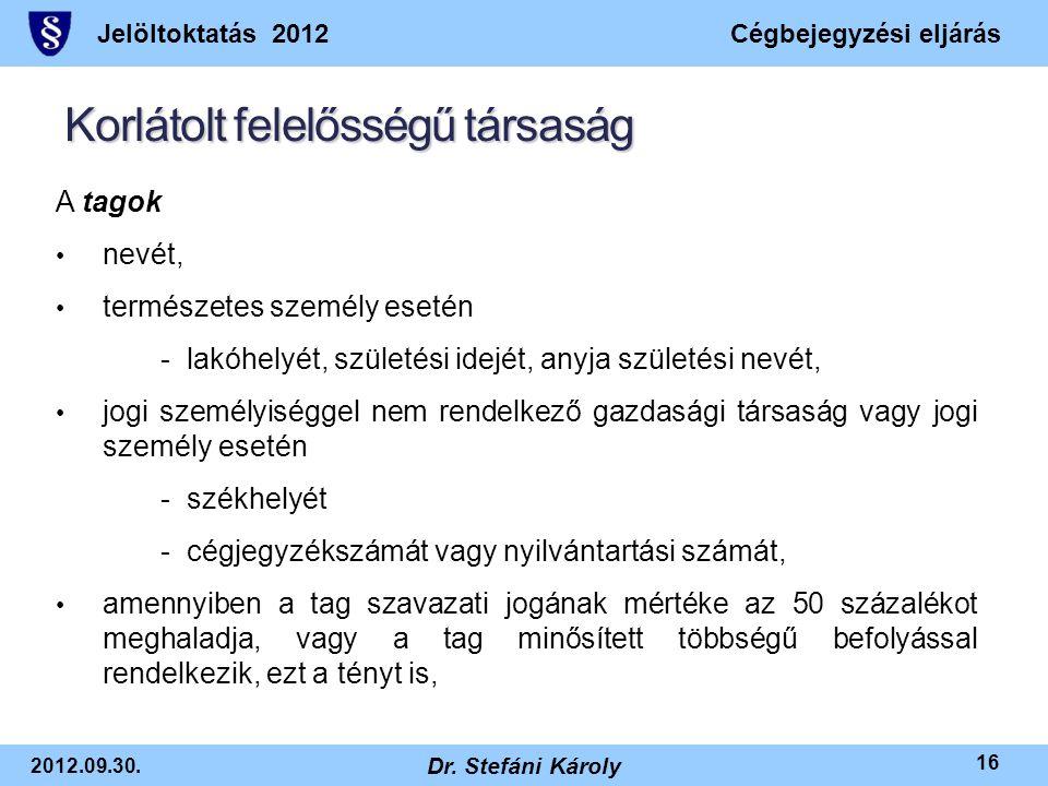Jelöltoktatás 2012Cégbejegyzési eljárás 2012.09.30. Dr. Stefáni Károly 16 Korlátolt felelősségű társaság A tagok • nevét, • természetes személy esetén