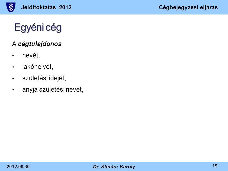 Jelöltoktatás 2012Cégbejegyzési eljárás 2012.09.30. Dr. Stefáni Károly 19 Egyéni cég A cégtulajdonos • nevét, • lakóhelyét, • születési idejét, • anyj