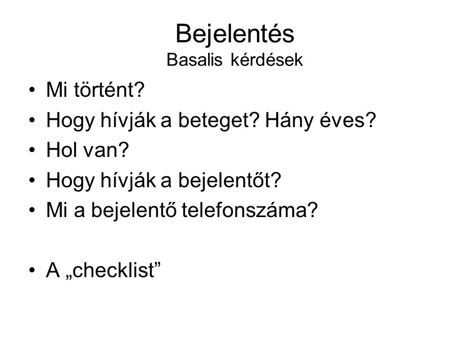 """Bejelentés Basalis kérdések •Mi történt? •Hogy hívják a beteget? Hány éves? •Hol van? •Hogy hívják a bejelentőt? •Mi a bejelentő telefonszáma? •A """"che"""
