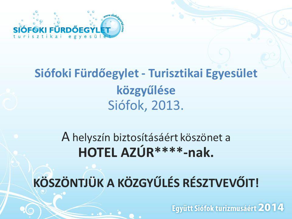 Siófoki Fürdőegylet - Turisztikai Egyesület közgyűlése Siófok, 2013. A helyszín biztosításáért köszönet a HOTEL AZÚR****-nak. KÖSZÖNTJÜK A KÖZGYŰLÉS R