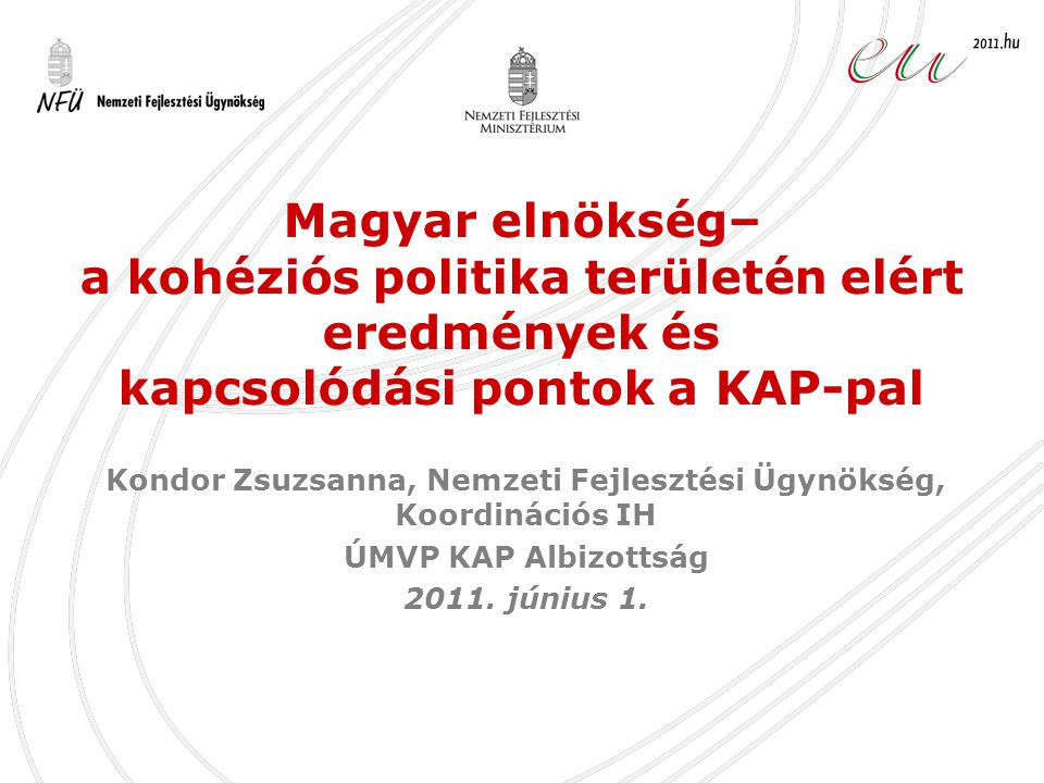 1.A kohéziós politikára vonatkozó elnökségi célok 2.Az elnökségi félév mérföldkövei •Tanácsi következtetések elfogadása a Általános Ügyek Tanácsán •Magas szintű szakértői vita a kohéziós politikáról •Informális miniszteri találkozó a területfejlesztésért és a kohéziós politikáért felelős miniszterek részére 3.További feladatok 4.Kapcsolódási pontok a KAP-pal Tartalom