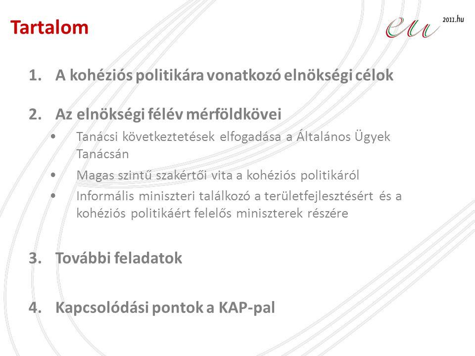 1.A kohéziós politikára vonatkozó elnökségi célok 2.Az elnökségi félév mérföldkövei •Tanácsi következtetések elfogadása és orientációs vita a Általános Ügyek Tanácsán •Magas szintű szakértői vita a kohéziós politikáról •Informális miniszteri találkozó a területfejlesztésért és a kohéziós politikáért felelős miniszterek részére 3.További feladatok 4.Kapcsolódási pontok a KAP-pal