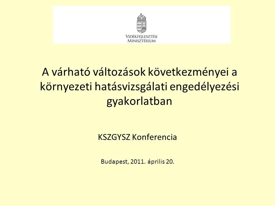 A várható változások következményei a környezeti hatásvizsgálati engedélyezési gyakorlatban KSZGYSZ Konferencia Budapest, 2011. április 20.