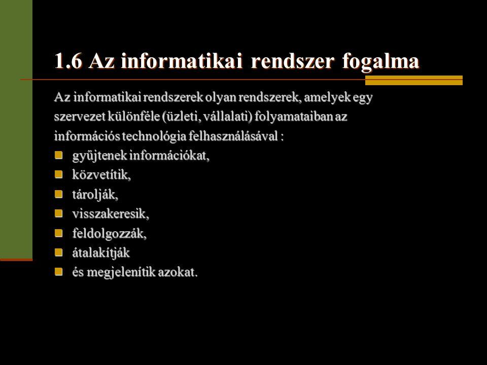 1.6 Az informatikai rendszer fogalma Az informatikai rendszerek olyan rendszerek, amelyek egy szervezet különféle (üzleti, vállalati) folyamataiban az