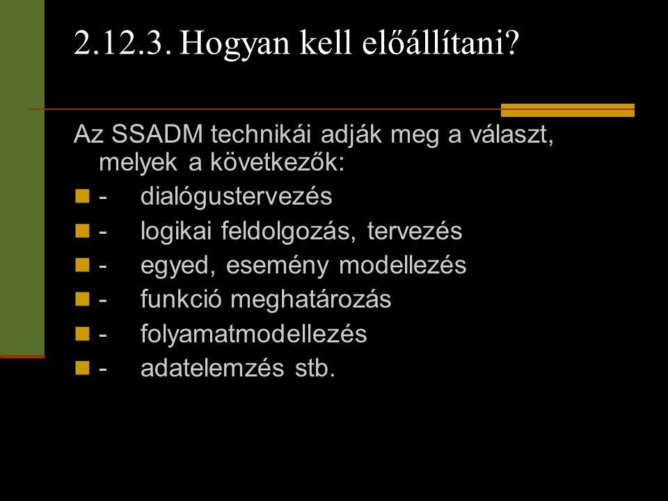 2.12.3. Hogyan kell előállítani? Az SSADM technikái adják meg a választ, melyek a következők:  -dialógustervezés  -logikai feldolgozás, tervezés  -
