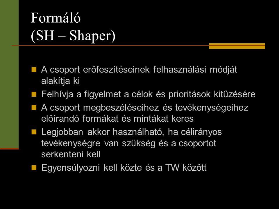 Formáló (SH – Shaper)  A csoport erőfeszítéseinek felhasználási módját alakítja ki  Felhívja a figyelmet a célok és prioritások kitűzésére  A csopo