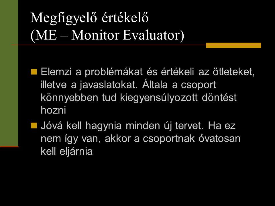 Megfigyelő értékelő (ME – Monitor Evaluator)  Elemzi a problémákat és értékeli az ötleteket, illetve a javaslatokat. Általa a csoport könnyebben tud