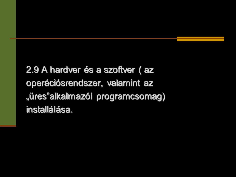 """2.9 A hardver és a szoftver ( az operációsrendszer, valamint az """"üres""""alkalmazói programcsomag) installálása."""