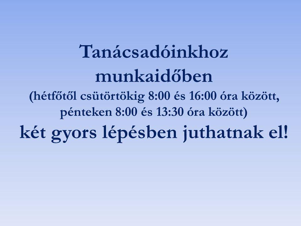 Tanácsadóinkhoz munkaidőben (hétfőtől csütörtökig 8:00 és 16:00 óra között, pénteken 8:00 és 13:30 óra között) két gyors lépésben juthatnak el!