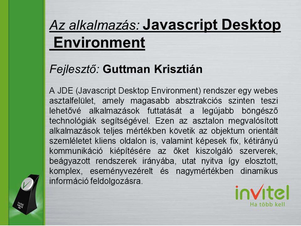 A JDE (Javascript Desktop Environment) rendszer egy webes asztalfelület, amely magasabb absztrakciós szinten teszi lehetővé alkalmazások futtatását a legújabb böngésző technológiák segítségével.