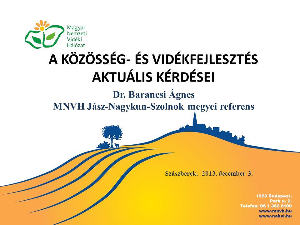A KÖZÖSSÉG- ÉS VIDÉKFEJLESZTÉS AKTUÁLIS KÉRDÉSEI Szászberek, 2013. december 3. Dr. Barancsi Ágnes MNVH Jász-Nagykun-Szolnok megyei referens