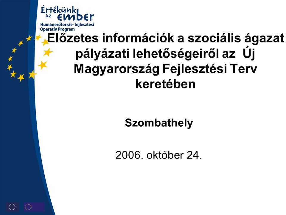 Előzetes információk a szociális ágazat pályázati lehetőségeiről az Új Magyarország Fejlesztési Terv keretében Szombathely 2006. október 24.