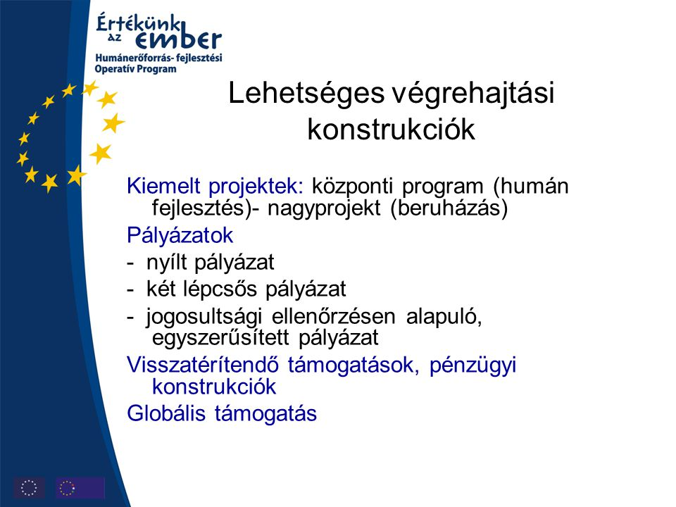 Lehetséges végrehajtási konstrukciók Kiemelt projektek: központi program (humán fejlesztés)- nagyprojekt (beruházás) Pályázatok - nyílt pályázat - két