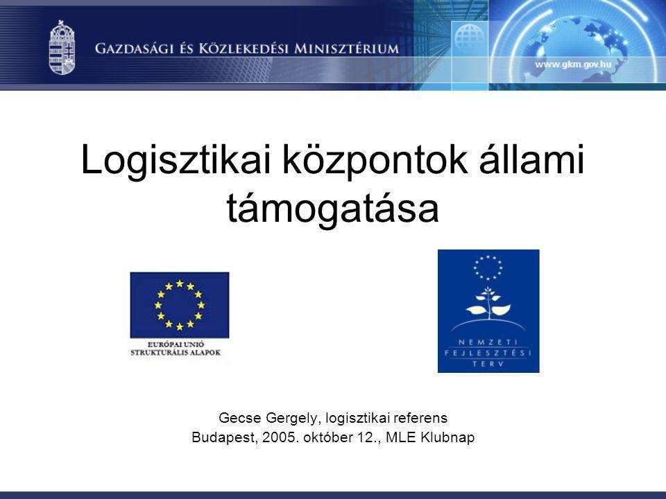 Logisztikai központok állami támogatása Gecse Gergely, logisztikai referens Budapest, 2005.