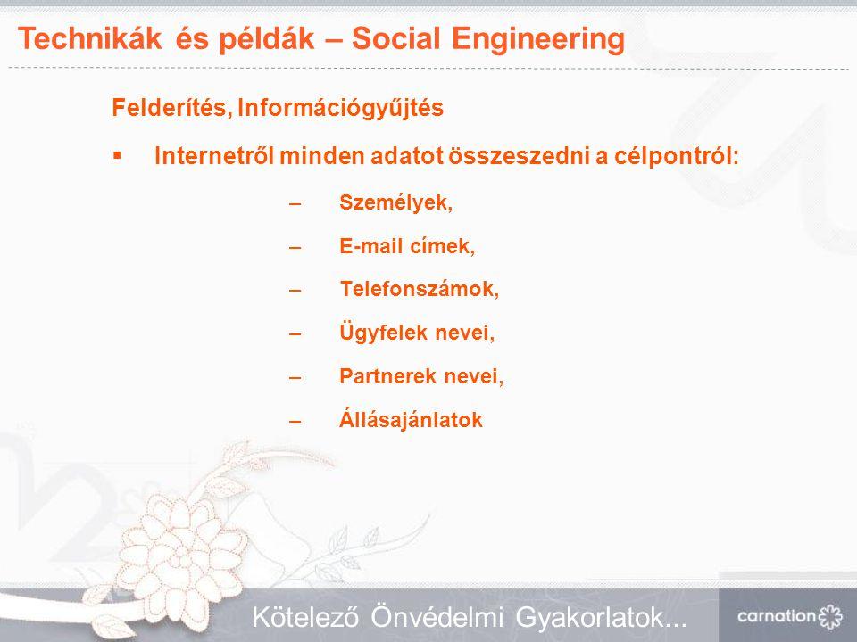Technikák és példák – Social Engineering Kötelező Önvédelmi Gyakorlatok... Felderítés, Információgyűjtés  Internetről minden adatot összeszedni a cél