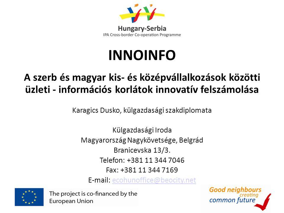 INNOINFO A szerb és magyar kis- és középvállalkozások közötti üzleti - információs korlátok innovatív felszámolása Karagics Dusko, külgazdasági szakdi
