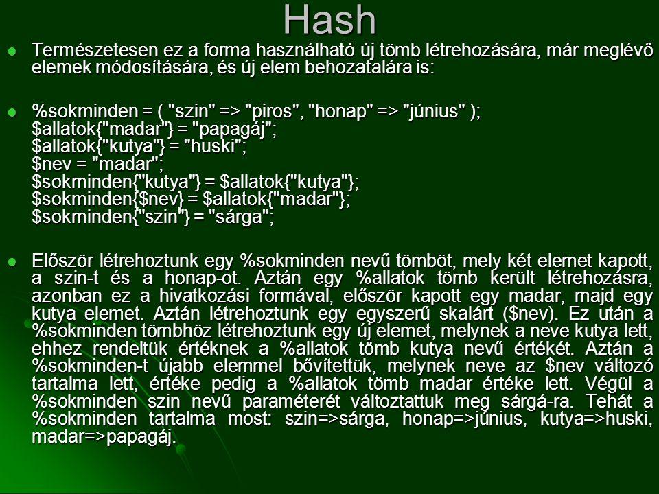 Hash  Természetesen ez a forma használható új tömb létrehozására, már meglévő elemek módosítására, és új elem behozatalára is:  %sokminden = (
