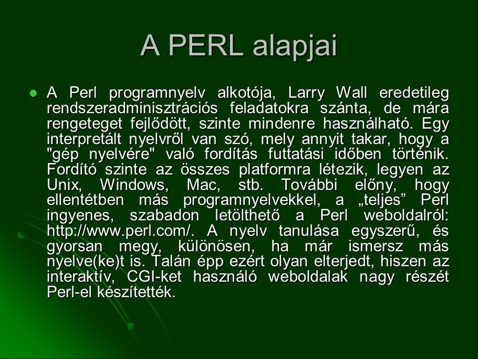 A PERL alapjai  A Perl programnyelv alkotója, Larry Wall eredetileg rendszeradminisztrációs feladatokra szánta, de mára rengeteget fejlődött, szinte