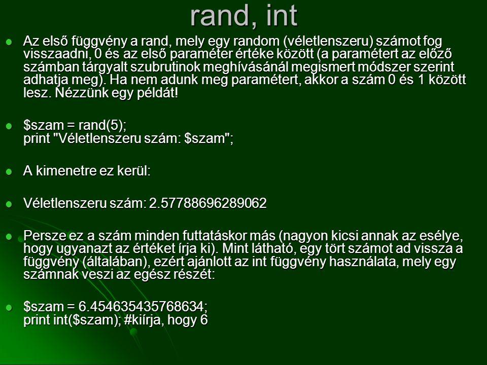 rand, int  Az első függvény a rand, mely egy random (véletlenszeru) számot fog visszaadni, 0 és az első paraméter értéke között (a paramétert az előz