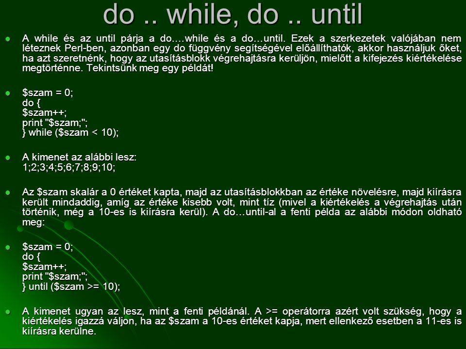 do.. while, do.. until  A while és az until párja a do.…while és a do…until. Ezek a szerkezetek valójában nem léteznek Perl-ben, azonban egy do függv