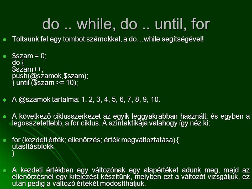 do.. while, do.. until, for  Töltsünk fel egy tömböt számokkal, a do…while segítségével!  $szam = 0; do { $szam++; push(@szamok,$szam); } until ($sz