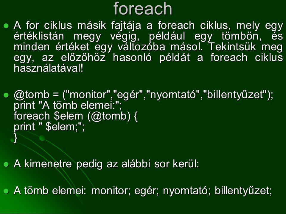 foreach  A for ciklus másik fajtája a foreach ciklus, mely egy értéklistán megy végig, például egy tömbön, és minden értéket egy változóba másol. Tek