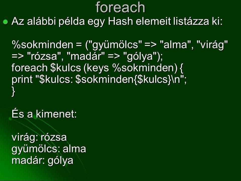 foreach  Az alábbi példa egy Hash elemeit listázza ki: %sokminden = (