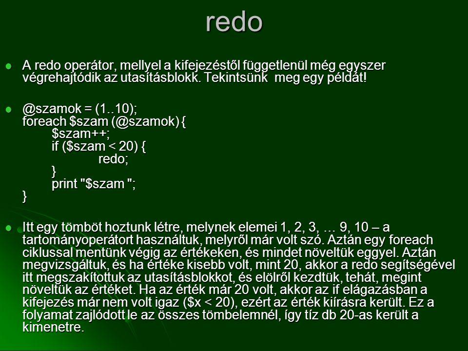redo  A redo operátor, mellyel a kifejezéstől függetlenül még egyszer végrehajtódik az utasításblokk. Tekintsünk meg egy példát!  @szamok = (1..10);