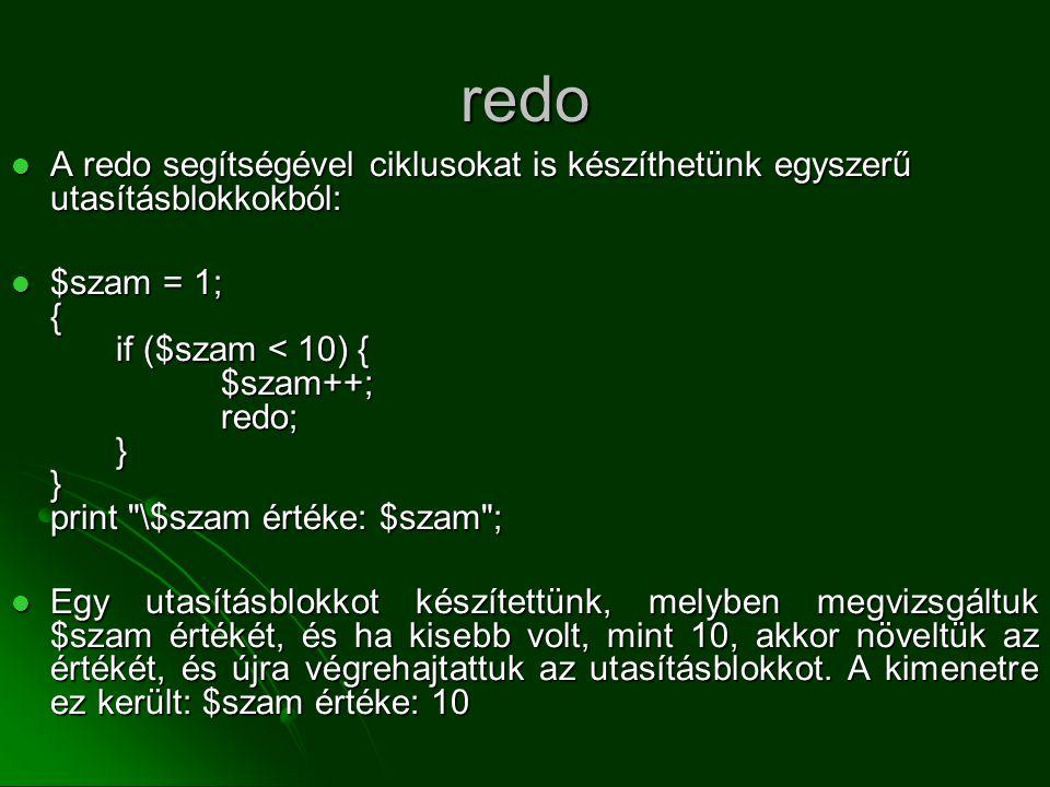redo  A redo segítségével ciklusokat is készíthetünk egyszerű utasításblokkokból:  $szam = 1; { if ($szam < 10) { $szam++; redo; } } print