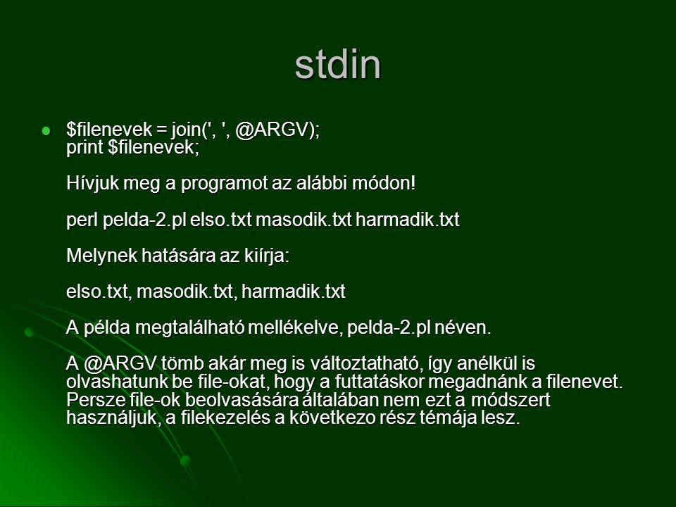 stdin  $filenevek = join(', ', @ARGV); print $filenevek; Hívjuk meg a programot az alábbi módon! perl pelda-2.pl elso.txt masodik.txt harmadik.txt Me