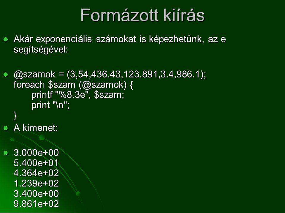 Formázott kiírás  Akár exponenciális számokat is képezhetünk, az e segítségével:  @szamok = (3,54,436.43,123.891,3.4,986.1); foreach $szam (@szamok)