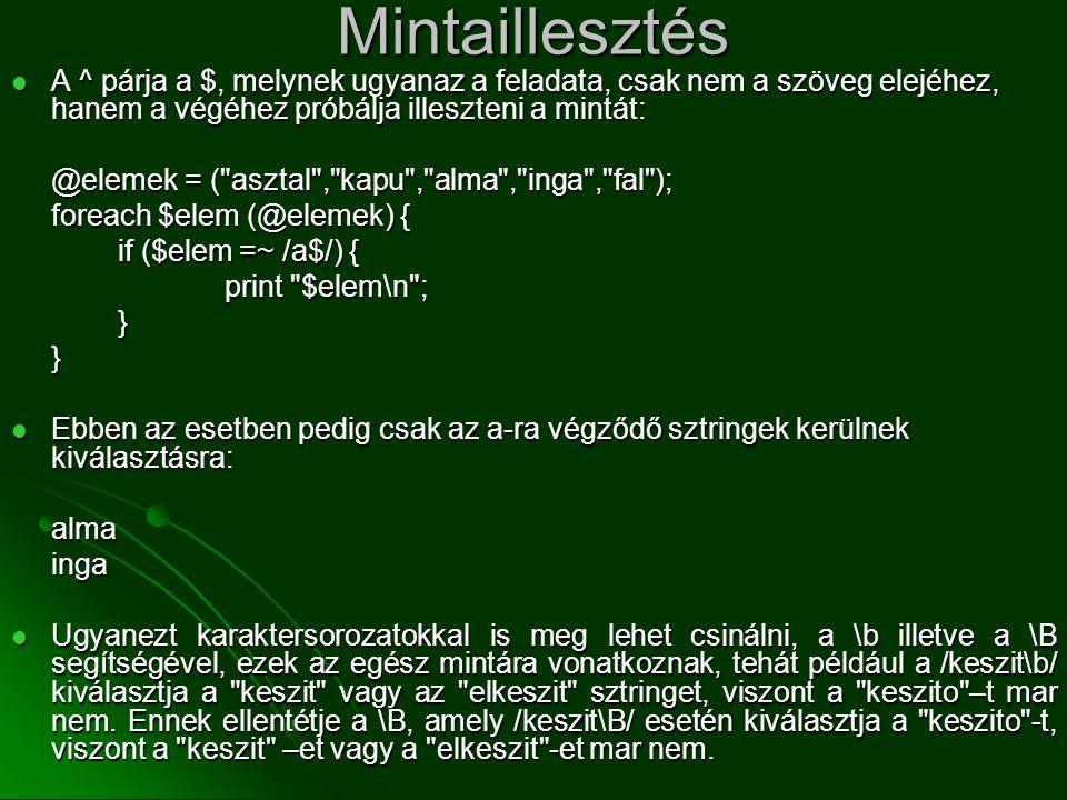 Mintaillesztés  A ^ párja a $, melynek ugyanaz a feladata, csak nem a szöveg elejéhez, hanem a végéhez próbálja illeszteni a mintát: @elemek = (