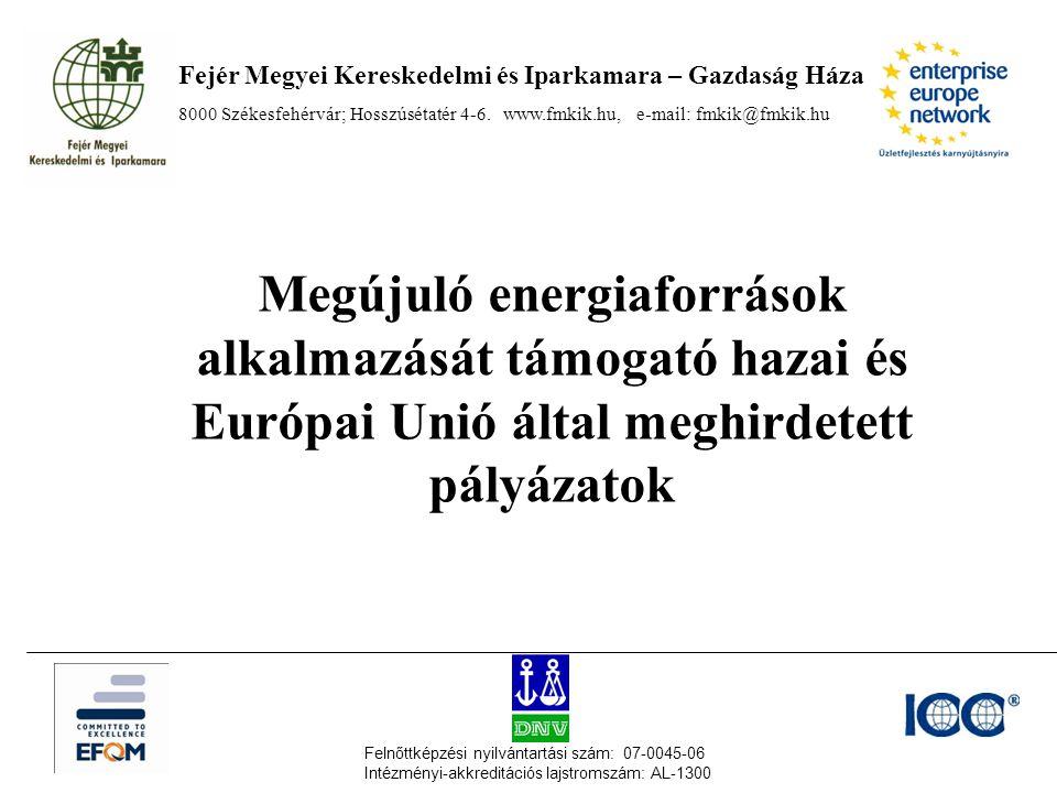 Megújuló energiaforrások alkalmazását támogató hazai és Európai Unió által meghirdetett pályázatok Fejér Megyei Kereskedelmi és Iparkamara – Gazdaság Háza 8000 Székesfehérvár; Hosszúsétatér 4-6.