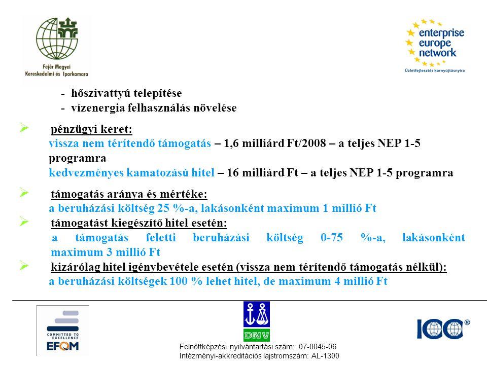 Felnőttképzési nyilvántartási szám: 07-0045-06 Intézményi-akkreditációs lajstromszám: AL-1300 - hőszivattyú telepítése - vízenergia felhasználás növelése  pénzügyi keret: vissza nem térítendő támogatás – 1,6 milliárd Ft/2008 – a teljes NEP 1-5 programra kedvezményes kamatozású hitel – 16 milliárd Ft – a teljes NEP 1-5 programra  támogatás aránya és mértéke: a beruházási költség 25 %-a, lakásonként maximum 1 millió Ft  támogatást kiegészítő hitel esetén: a támogatás feletti beruházási költség 0-75 %-a, lakásonként maximum 3 millió Ft  kizárólag hitel igénybevétele esetén (vissza nem térítendő támogatás nélkül): a beruházási költségek 100 % lehet hitel, de maximum 4 millió Ft